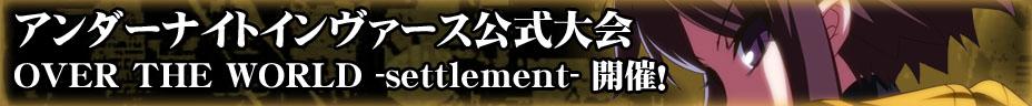 アンダーナイトインヴァース大型大会「OVER THE WORLD -settlement-」